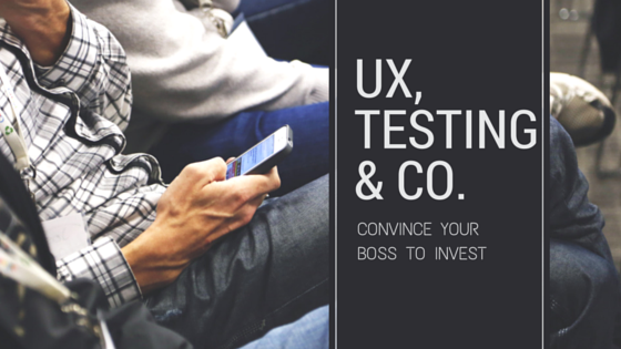 How to Convince Your Boss to Invest in Usability and User Experience