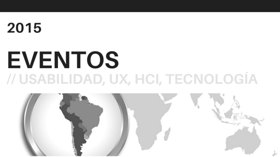 Eventos sobre usabilidad, UX, HCI y tecnología en America Latina en 2015