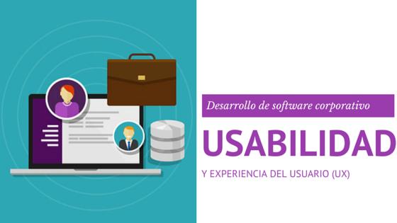 Usabilidad y experiencia del usuario (UX) en el desarrollo de software corporativo